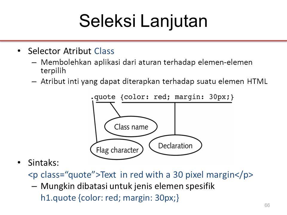Seleksi Lanjutan • Selector Atribut Class – Membolehkan aplikasi dari aturan terhadap elemen-elemen terpilih – Atribut inti yang dapat diterapkan terhadap suatu elemen HTML • Sintaks: Text in red with a 30 pixel margin – Mungkin dibatasi untuk jenis elemen spesifik h1.quote {color: red; margin: 30px;} 66