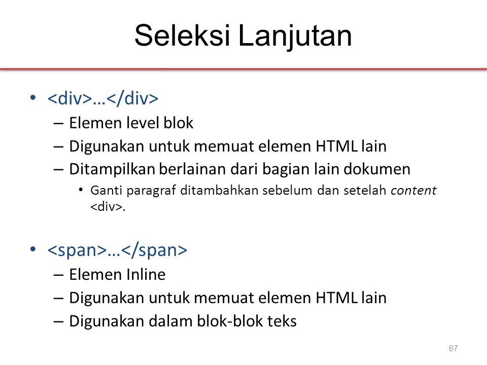 Seleksi Lanjutan • … – Elemen level blok – Digunakan untuk memuat elemen HTML lain – Ditampilkan berlainan dari bagian lain dokumen • Ganti paragraf ditambahkan sebelum dan setelah content.