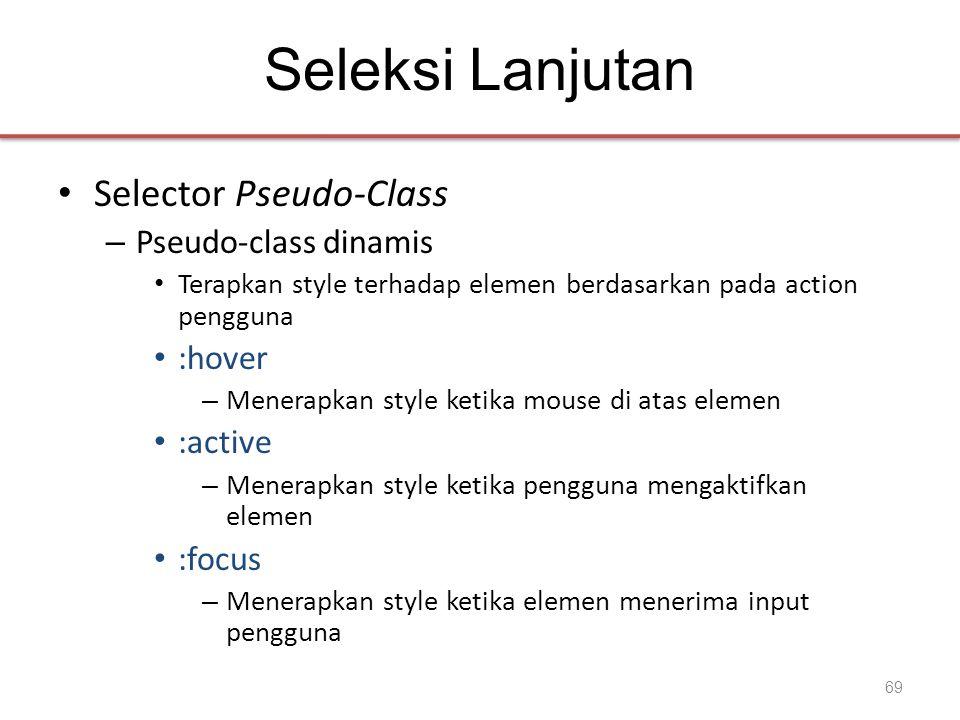 Seleksi Lanjutan • Selector Pseudo-Class – Pseudo-class dinamis • Terapkan style terhadap elemen berdasarkan pada action pengguna • :hover – Menerapkan style ketika mouse di atas elemen • :active – Menerapkan style ketika pengguna mengaktifkan elemen • :focus – Menerapkan style ketika elemen menerima input pengguna 69