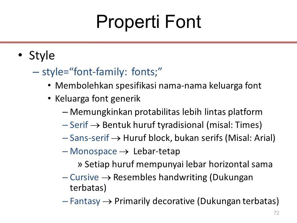 Properti Font • Style – style= font-family: fonts; • Membolehkan spesifikasi nama-nama keluarga font • Keluarga font generik – Memungkinkan protabilitas lebih lintas platform – Serif  Bentuk huruf tyradisional (misal: Times) – Sans-serif  Huruf block, bukan serifs (Misal: Arial) – Monospace  Lebar-tetap » Setiap huruf mempunyai lebar horizontal sama – Cursive  Resembles handwriting (Dukungan terbatas) – Fantasy  Primarily decorative (Dukungan terbatas) 72