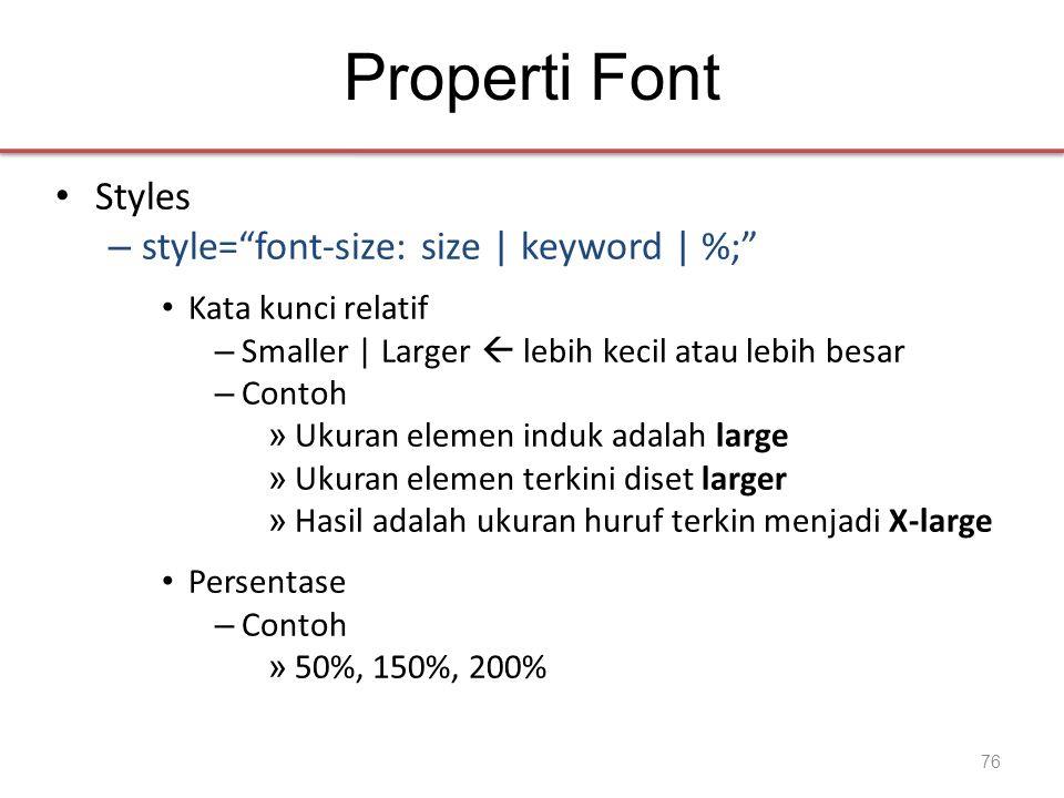 Properti Font • Styles – style= font-size: size | keyword | %; • Kata kunci relatif – Smaller | Larger  lebih kecil atau lebih besar – Contoh » Ukuran elemen induk adalah large » Ukuran elemen terkini diset larger » Hasil adalah ukuran huruf terkin menjadi X-large • Persentase – Contoh » 50%, 150%, 200% 76