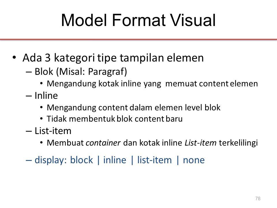 Model Format Visual • Ada 3 kategori tipe tampilan elemen – Blok (Misal: Paragraf) • Mengandung kotak inline yang memuat content elemen – Inline • Mengandung content dalam elemen level blok • Tidak membentuk blok content baru – List-item • Membuat container dan kotak inline List-item terkelilingi – display: block | inline | list-item | none 78