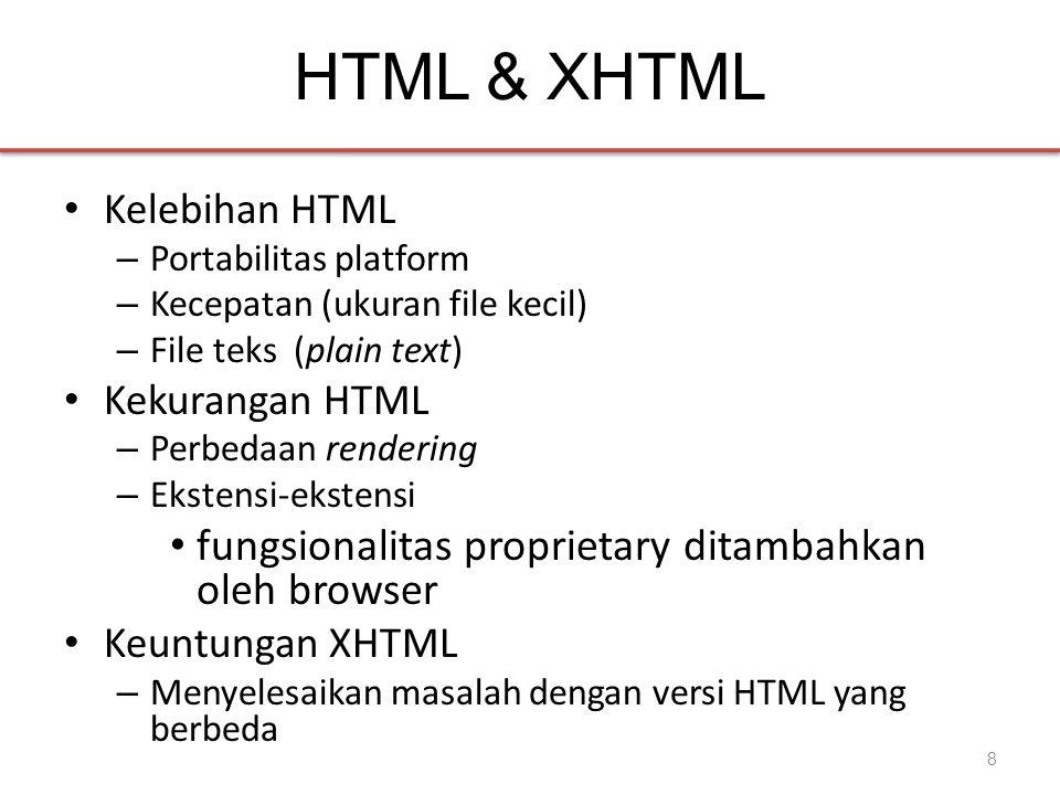 HTML & XHTML • Kelebihan HTML – Portabilitas platform – Kecepatan (ukuran file kecil) – File teks (plain text) • Kekurangan HTML – Perbedaan rendering – Ekstensi-ekstensi • fungsionalitas proprietary ditambahkan oleh browser • Keuntungan XHTML – Menyelesaikan masalah dengan versi HTML yang berbeda 8