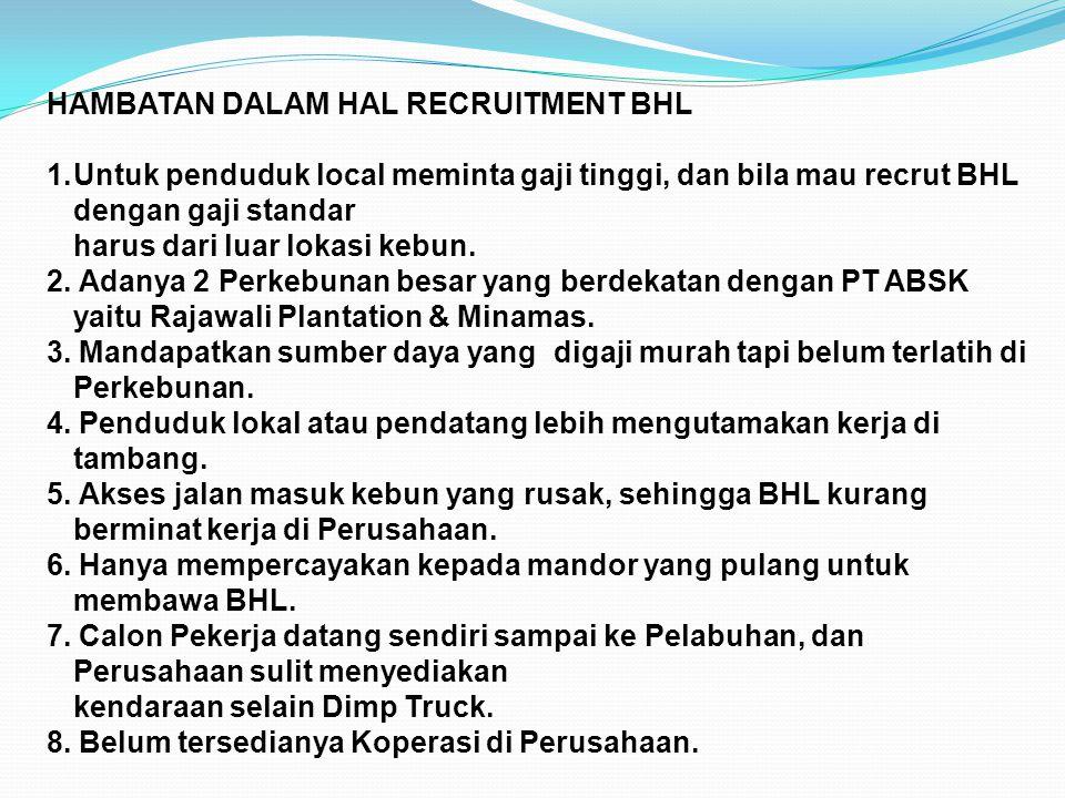 HAMBATAN DALAM HAL RECRUITMENT BHL 1.Untuk penduduk local meminta gaji tinggi, dan bila mau recrut BHL dengan gaji standar harus dari luar lokasi kebu