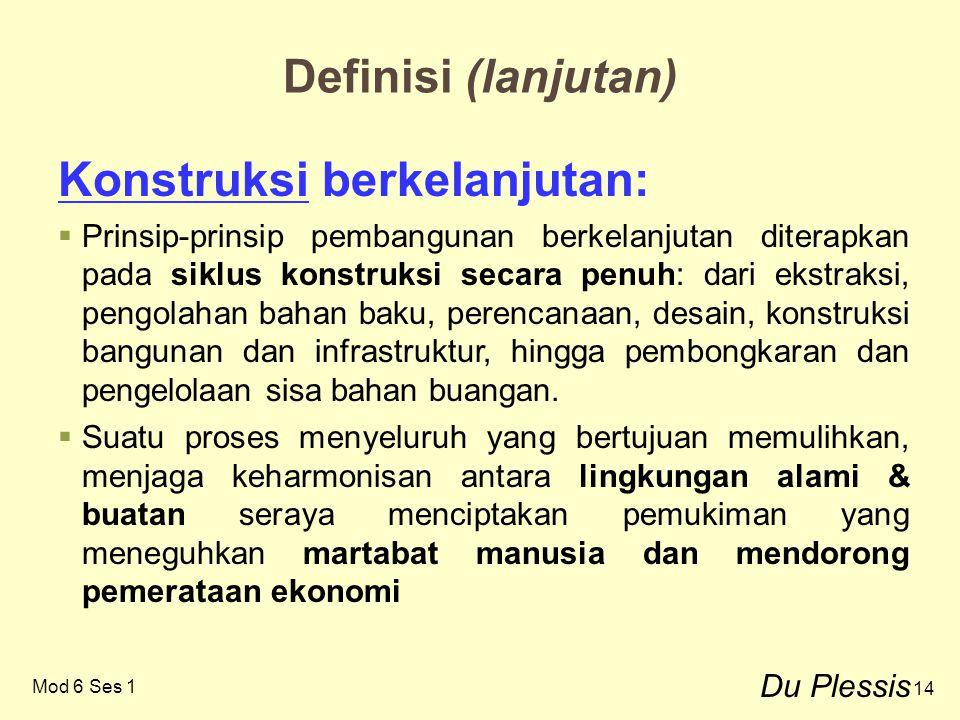 14 Definisi (lanjutan) Konstruksi berkelanjutan:  Prinsip-prinsip pembangunan berkelanjutan diterapkan pada siklus konstruksi secara penuh: dari ekst