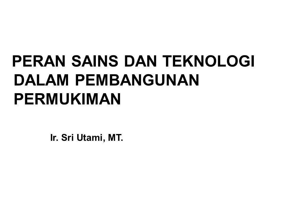 PERAN SAINS DAN TEKNOLOGI DALAM PEMBANGUNAN PERMUKIMAN Ir. Sri Utami, MT.