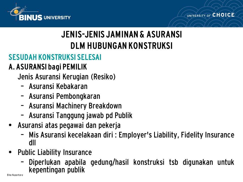 Bina Nusantara JENIS-JENIS JAMINAN & ASURANSI DLM HUBUNGAN KONSTRUKSI SESUDAH KONSTRUKSI SELESAI A. ASURANSI bagi PEMILIK Jenis Asuransi Kerugian (Res