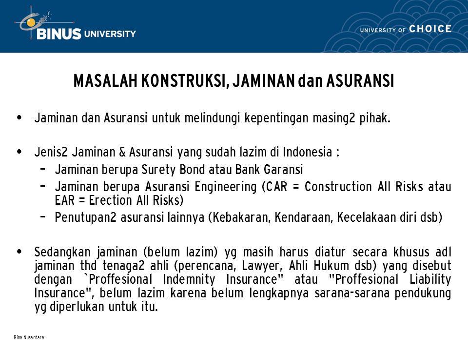Bina Nusantara MASALAH KONSTRUKSI, JAMINAN dan ASURANSI • Jaminan dan Asuransi untuk melindungi kepentingan masing2 pihak. • Jenis2 Jaminan & Asuransi