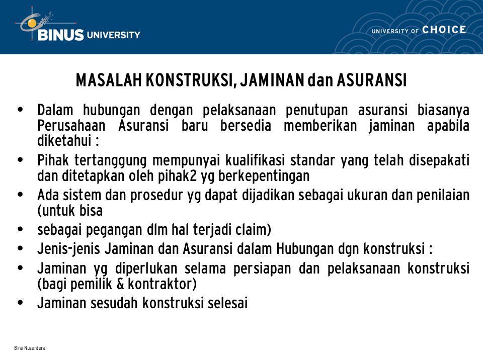 Bina Nusantara MASALAH KONSTRUKSI, JAMINAN dan ASURANSI • Dalam hubungan dengan pelaksanaan penutupan asuransi biasanya Perusahaan Asuransi baru berse