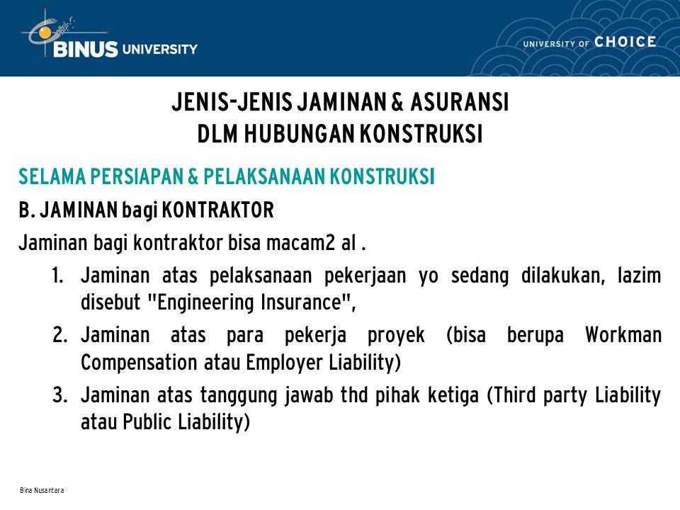 Bina Nusantara JENIS-JENIS JAMINAN & ASURANSI DLM HUBUNGAN KONSTRUKSI SELAMA PERSlAPAN & PELAKSANAAN KONSTRUKS I B. JAMINAN bagi KONTRAKTOR Jaminan ba