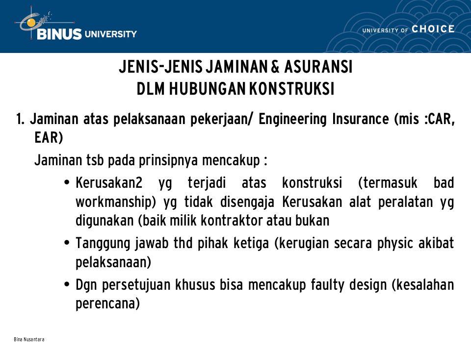 Bina Nusantara JENIS-JENIS JAMINAN & ASURANSI DLM HUBUNGAN KONSTRUKSI 1. Jaminan atas pelaksanaan pekerjaan/ Engineering Insurance (mis :CAR, EAR) Jam