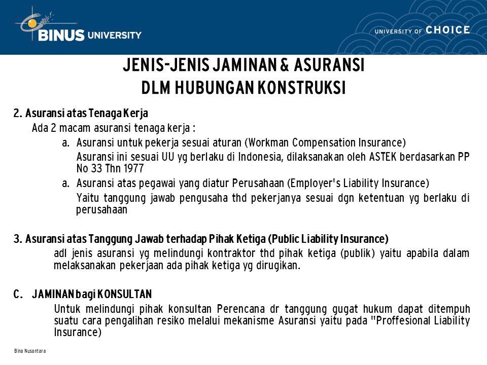 Bina Nusantara JENIS-JENIS JAMINAN & ASURANSI DLM HUBUNGAN KONSTRUKSI 2. Asuransi atas Tenaga Kerja Ada 2 macam asuransi tenaga kerja :  Asuransi un