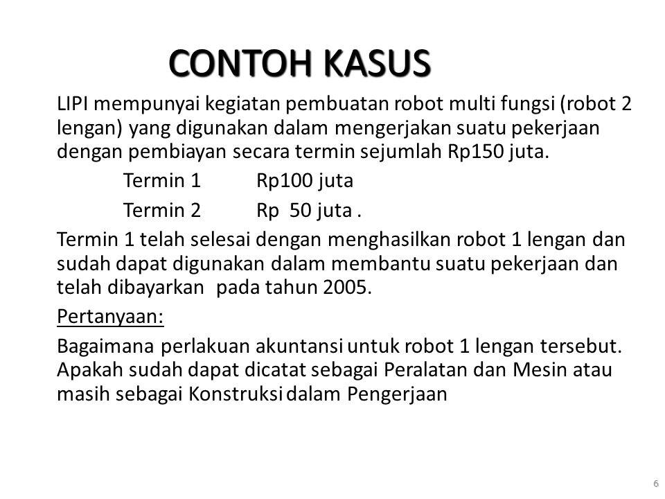 6 CONTOH KASUS LIPI mempunyai kegiatan pembuatan robot multi fungsi (robot 2 lengan) yang digunakan dalam mengerjakan suatu pekerjaan dengan pembiayan secara termin sejumlah Rp150 juta.