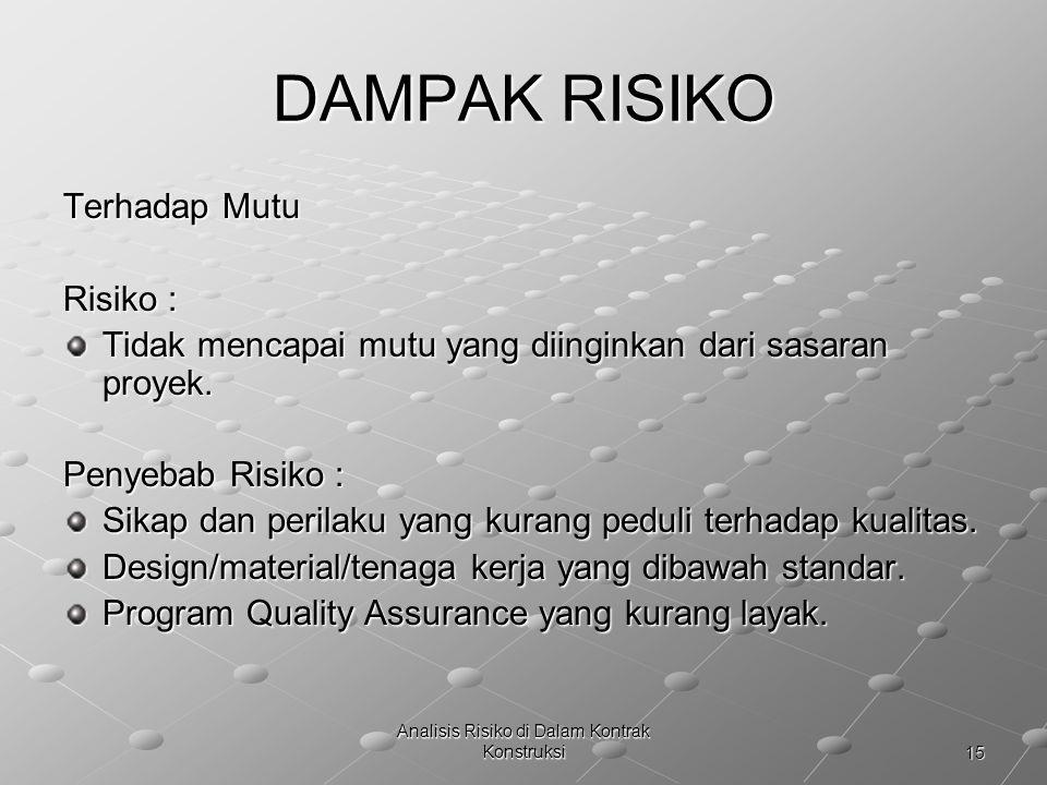 15 Analisis Risiko di Dalam Kontrak Konstruksi DAMPAK RISIKO Terhadap Mutu Risiko : Tidak mencapai mutu yang diinginkan dari sasaran proyek. Penyebab