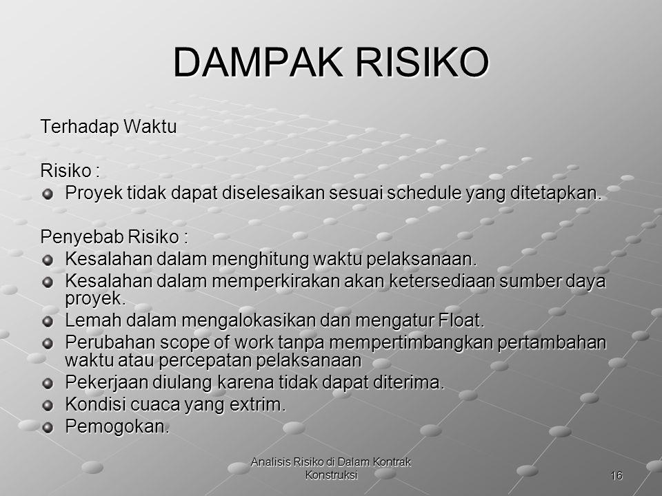 16 Analisis Risiko di Dalam Kontrak Konstruksi DAMPAK RISIKO Terhadap Waktu Risiko : Proyek tidak dapat diselesaikan sesuai schedule yang ditetapkan.