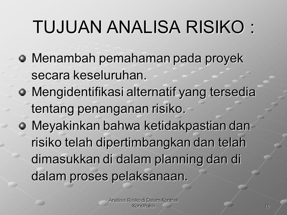 18 Analisis Risiko di Dalam Kontrak Konstruksi TUJUAN ANALISA RISIKO : Menambah pemahaman pada proyek Menambah pemahaman pada proyek secara keseluruha