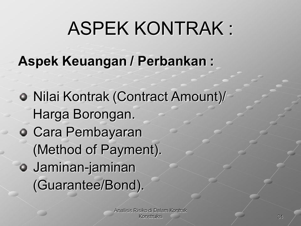34 Analisis Risiko di Dalam Kontrak Konstruksi ASPEK KONTRAK : Aspek Keuangan / Perbankan : Nilai Kontrak (Contract Amount)/ Nilai Kontrak (Contract A