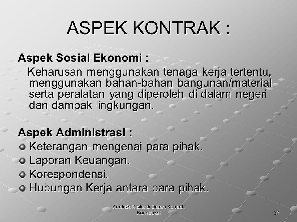 37 Analisis Risiko di Dalam Kontrak Konstruksi ASPEK KONTRAK : Aspek Sosial Ekonomi : Keharusan menggunakan tenaga kerja tertentu, menggunakan bahan-b