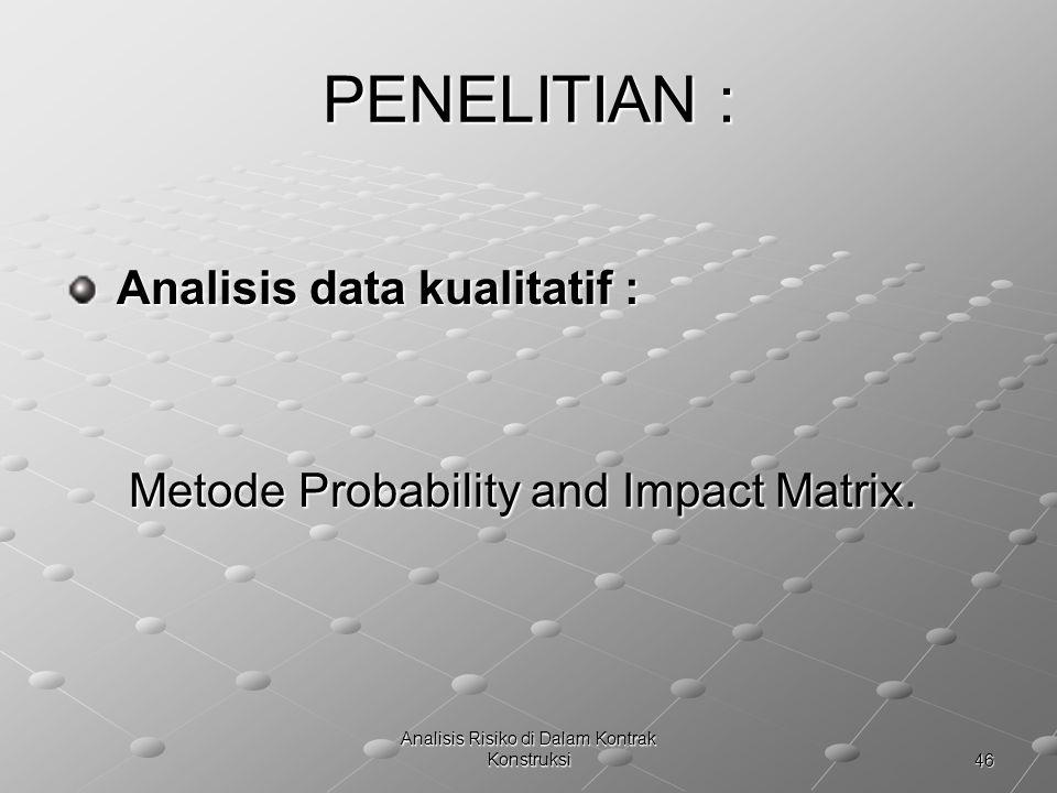 46 Analisis Risiko di Dalam Kontrak Konstruksi PENELITIAN : Analisis data kualitatif : Analisis data kualitatif : Metode Probability and Impact Matrix
