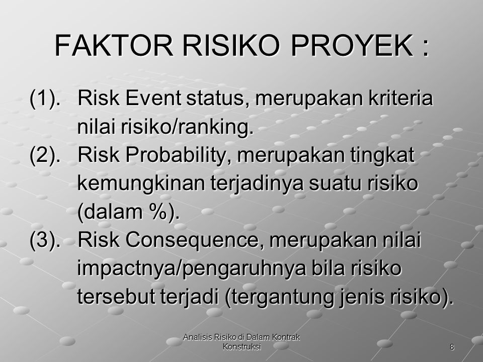 8 Analisis Risiko di Dalam Kontrak Konstruksi FAKTOR RISIKO PROYEK : (1).Risk Event status, merupakan kriteria nilai risiko/ranking. nilai risiko/rank