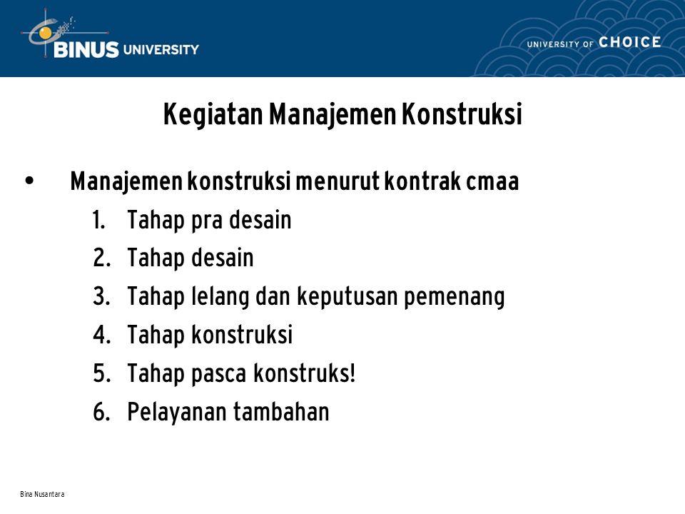 Bina Nusantara Kegiatan Manajemen Konstruksi • Manajemen konstruksi menurut kontrak cmaa  Tahap pra desain  Tahap desain  Tahap lelang dan keput
