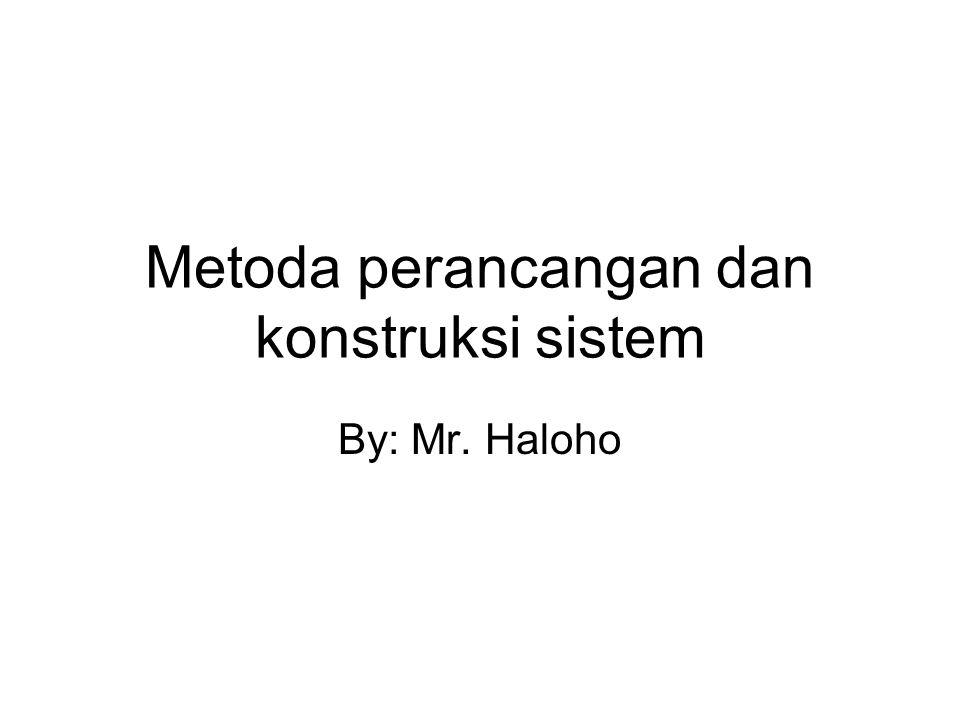 Metoda perancangan dan konstruksi sistem By: Mr. Haloho