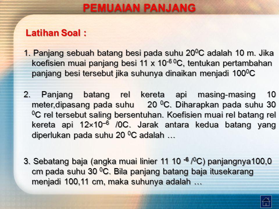 Latihan Soal : 1. Panjang sebuah batang besi pada suhu 20 0 C adalah 10 m. Jika koefisien muai panjang besi 11 x 10 -6 0 C, tentukan pertambahan panja