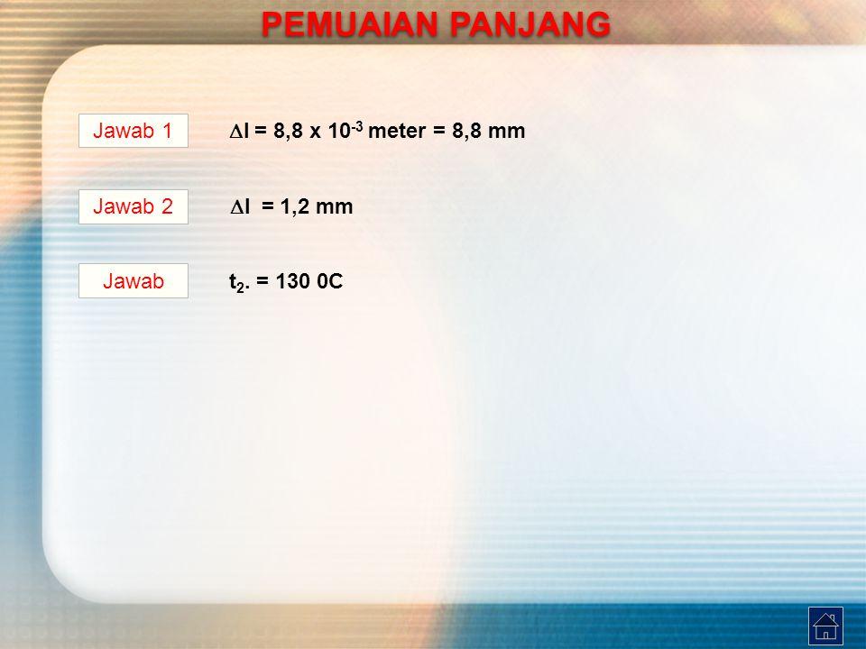 Jawab 1  l = 8,8 x 10 -3 meter = 8,8 mm Jawab 2  l = 1,2 mm t 2. = 130 0C Jawab PEMUAIAN PANJANG PEMUAIAN PANJANG