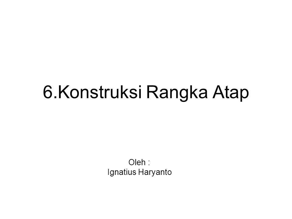 6.Konstruksi Rangka Atap Oleh : Ignatius Haryanto
