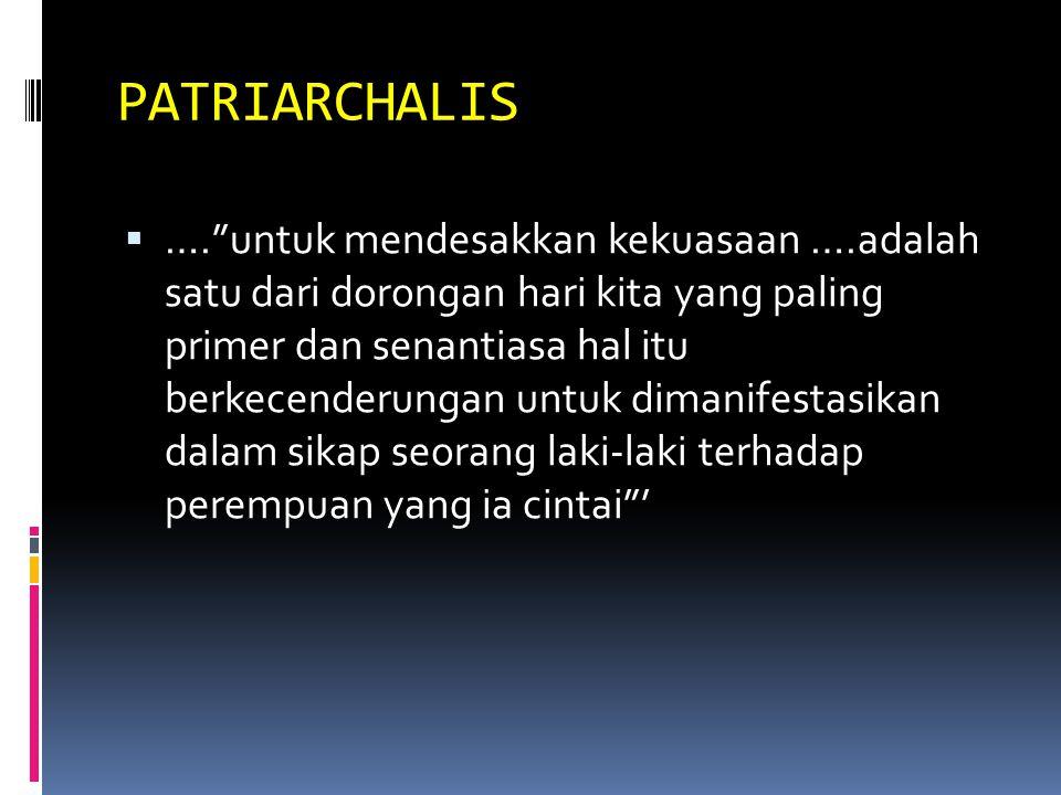 PATRIARCHALIS  …. untuk mendesakkan kekuasaan ….adalah satu dari dorongan hari kita yang paling primer dan senantiasa hal itu berkecenderungan untuk dimanifestasikan dalam sikap seorang laki-laki terhadap perempuan yang ia cintai '