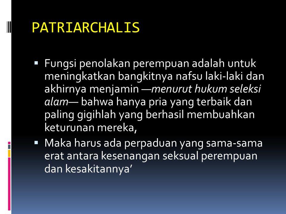 PATRIARCHALIS  Fungsi penolakan perempuan adalah untuk meningkatkan bangkitnya nafsu laki-laki dan akhirnya menjamin —menurut hukum seleksi alam— bahwa hanya pria yang terbaik dan paling gigihlah yang berhasil membuahkan keturunan mereka,  Maka harus ada perpaduan yang sama-sama erat antara kesenangan seksual perempuan dan kesakitannya'