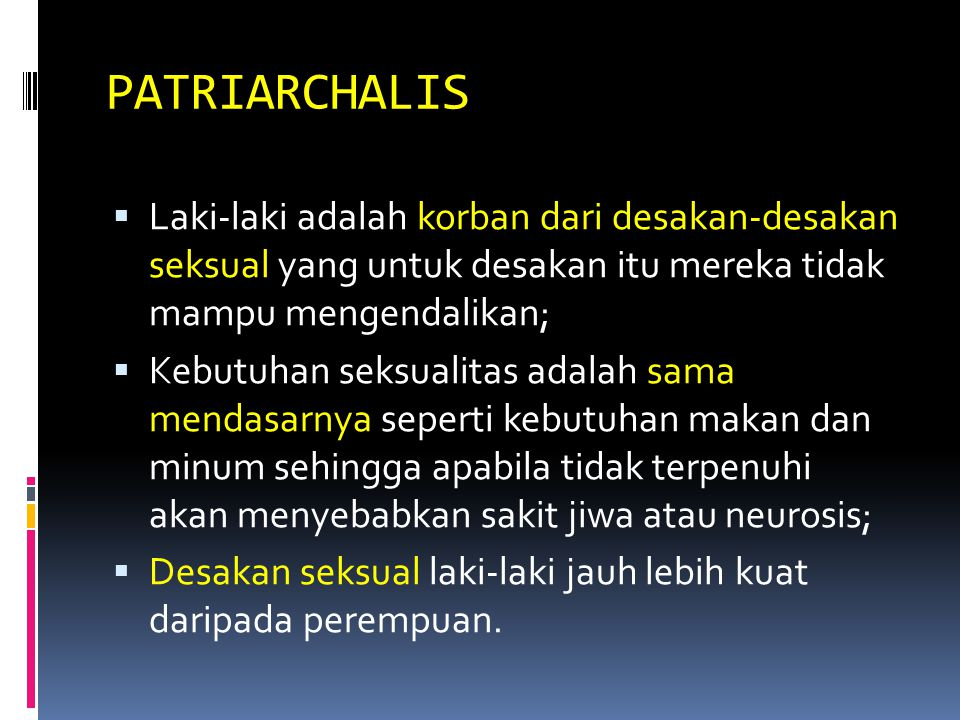 PATRIARCHALIS  Laki-laki adalah korban dari desakan-desakan seksual yang untuk desakan itu mereka tidak mampu mengendalikan;  Kebutuhan seksualitas adalah sama mendasarnya seperti kebutuhan makan dan minum sehingga apabila tidak terpenuhi akan menyebabkan sakit jiwa atau neurosis;  Desakan seksual laki-laki jauh lebih kuat daripada perempuan.