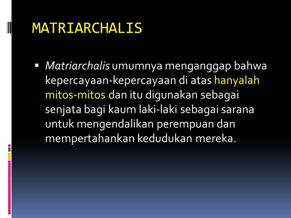MATRIARCHALIS  Matriarchalis umumnya menganggap bahwa kepercayaan-kepercayaan di atas hanyalah mitos-mitos dan itu digunakan sebagai senjata bagi kaum laki-laki sebagai sarana untuk mengendalikan perempuan dan mempertahankan kedudukan mereka.