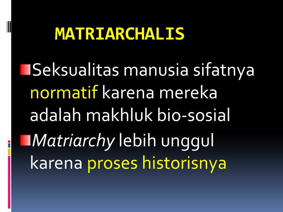 MATRIARCHALIS Seksualitas manusia sifatnya normatif karena mereka adalah makhluk bio-sosial Matriarchy lebih unggul karena proses historisnya