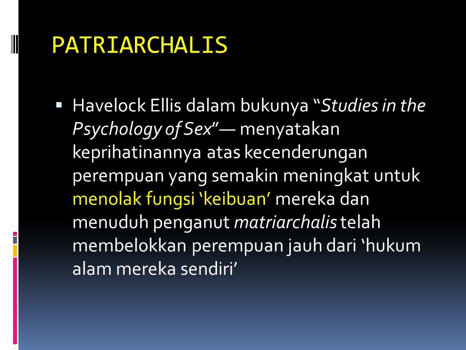 PATRIARCHALIS  Havelock Ellis dalam bukunya Studies in the Psychology of Sex — menyatakan keprihatinannya atas kecenderungan perempuan yang semakin meningkat untuk menolak fungsi 'keibuan' mereka dan menuduh penganut matriarchalis telah membelokkan perempuan jauh dari 'hukum alam mereka sendiri'