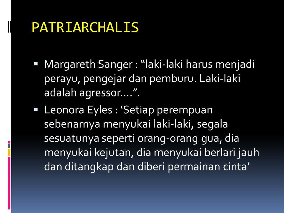 PATRIARCHALIS  Margareth Sanger : laki-laki harus menjadi perayu, pengejar dan pemburu.
