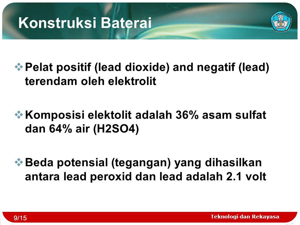 Teknologi dan Rekayasa  Pelat positif (lead dioxide) and negatif (lead) terendam oleh elektrolit  Komposisi elektolit adalah 36% asam sulfat dan 64%