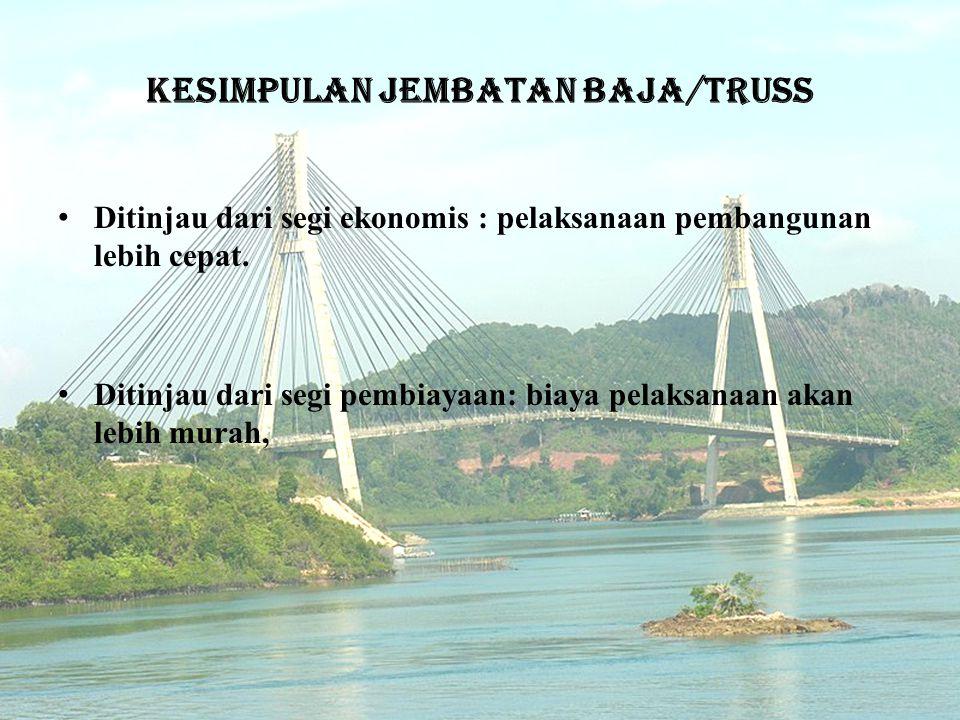 Kesimpulan jembatan baja/truss • Ditinjau dari segi ekonomis : pelaksanaan pembangunan lebih cepat.