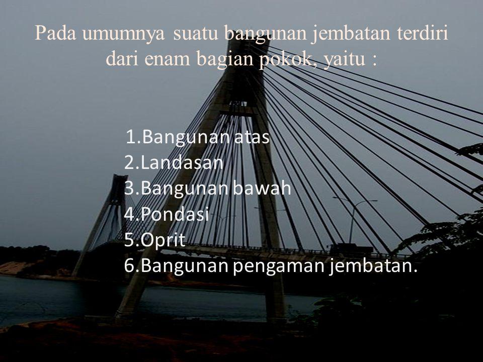Pada umumnya suatu bangunan jembatan terdiri dari enam bagian pokok, yaitu : 1.Bangunan atas 2.Landasan 3.Bangunan bawah 4.Pondasi 5.Oprit 6.Bangunan pengaman jembatan.