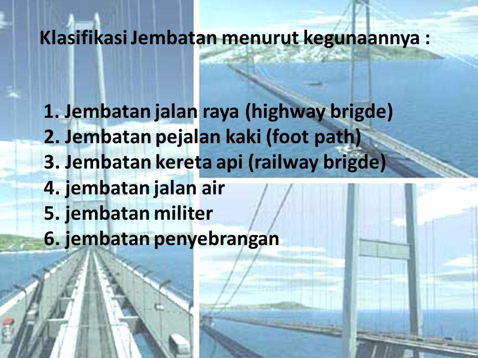 Klasifikasi Jembatan menurut kegunaannya : 1.Jembatan jalan raya (highway brigde) 2.