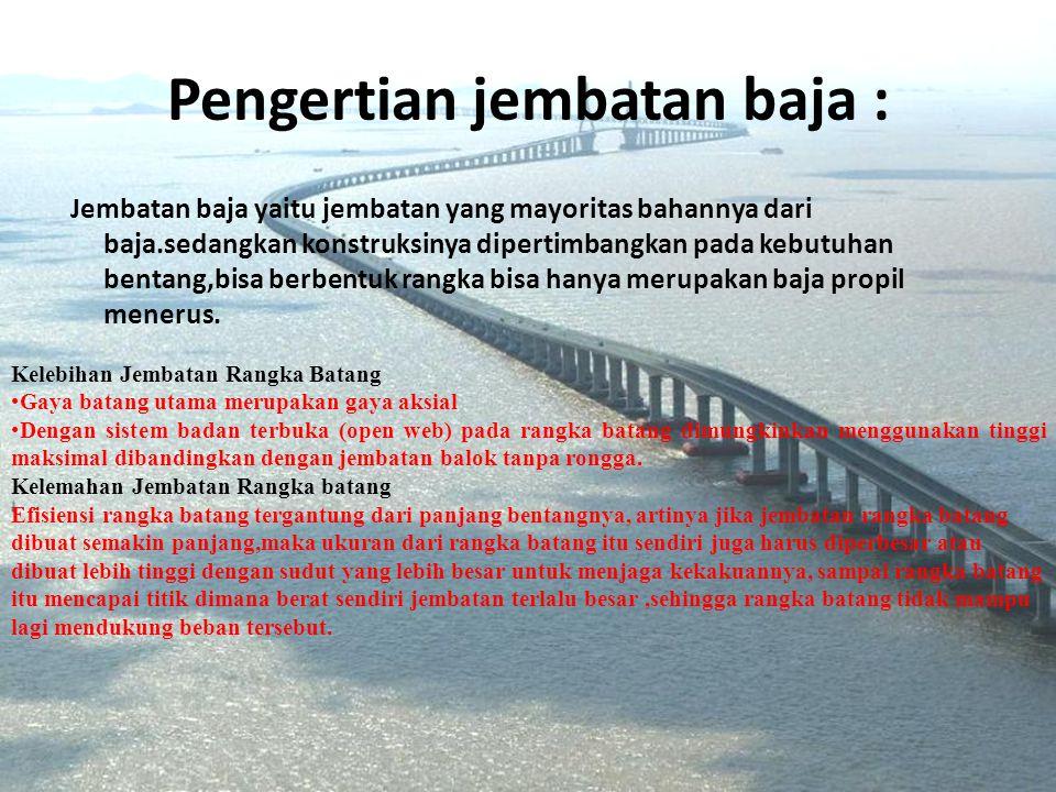 Pengertian jembatan baja : Jembatan baja yaitu jembatan yang mayoritas bahannya dari baja.sedangkan konstruksinya dipertimbangkan pada kebutuhan bentang,bisa berbentuk rangka bisa hanya merupakan baja propil menerus.