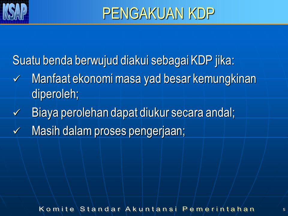 5 PENGAKUAN KDP Suatu benda berwujud diakui sebagai KDP jika:  Manfaat ekonomi masa yad besar kemungkinan diperoleh;  Biaya perolehan dapat diukur secara andal;  Masih dalam proses pengerjaan;