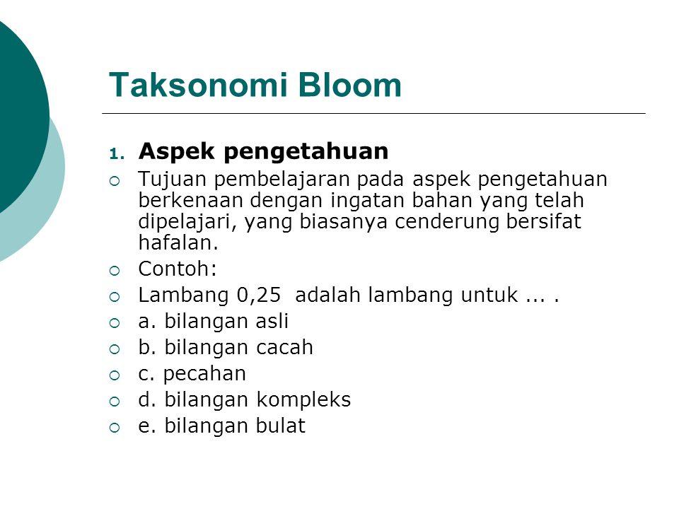 Taksonomi Bloom 1. Aspek pengetahuan  Tujuan pembelajaran pada aspek pengetahuan berkenaan dengan ingatan bahan yang telah dipelajari, yang biasanya