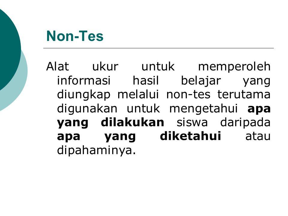 Non-Tes Alat ukur untuk memperoleh informasi hasil belajar yang diungkap melalui non-tes terutama digunakan untuk mengetahui apa yang dilakukan siswa