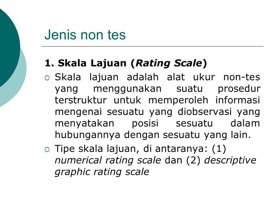 Jenis non tes 1. Skala Lajuan (Rating Scale)  Skala lajuan adalah alat ukur non-tes yang menggunakan suatu prosedur terstruktur untuk memperoleh info