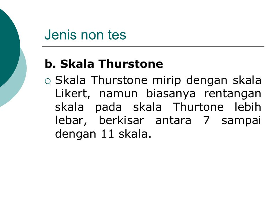Jenis non tes b. Skala Thurstone  Skala Thurstone mirip dengan skala Likert, namun biasanya rentangan skala pada skala Thurtone lebih lebar, berkisar