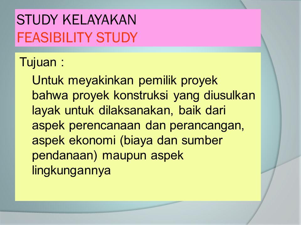 STUDY KELAYAKAN FEASIBILITY STUDY Tujuan : Untuk meyakinkan pemilik proyek bahwa proyek konstruksi yang diusulkan layak untuk dilaksanakan, baik dari