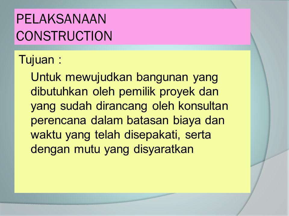 PELAKSANAAN CONSTRUCTION Tujuan : Untuk mewujudkan bangunan yang dibutuhkan oleh pemilik proyek dan yang sudah dirancang oleh konsultan perencana dala