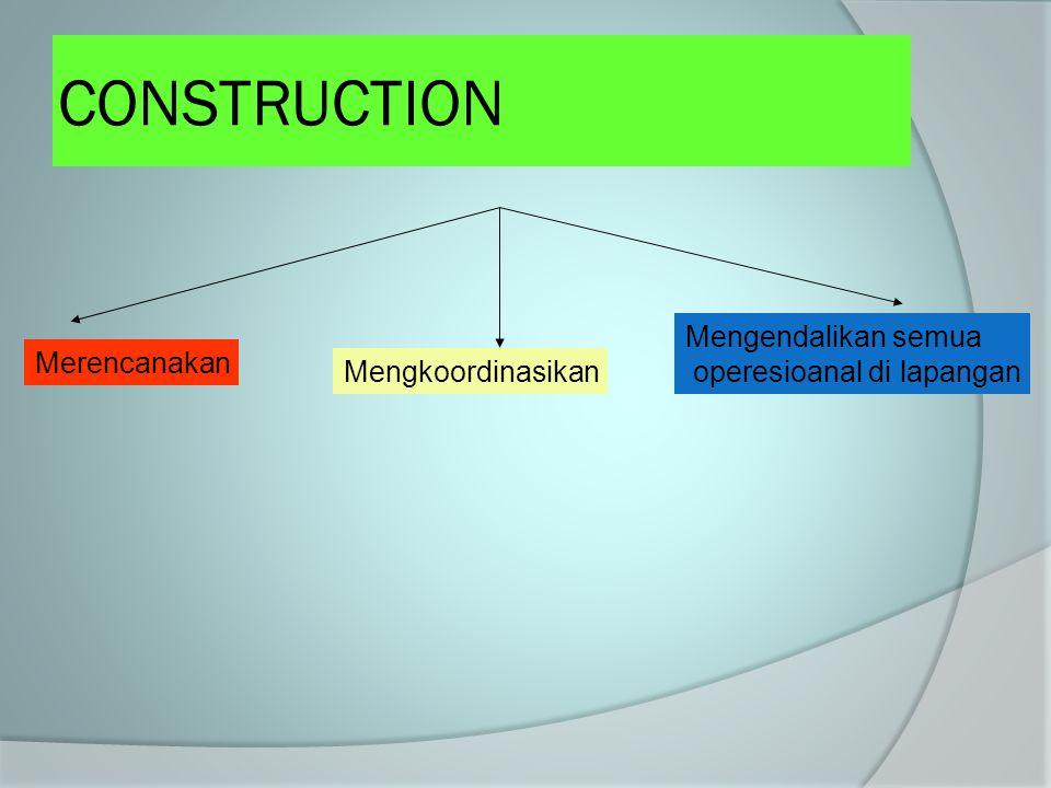 CONSTRUCTION Merencanakan Mengkoordinasikan Mengendalikan semua operesioanal di lapangan