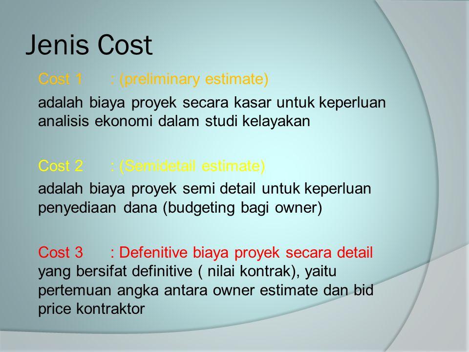 Jenis Cost Cost 1: (preliminary estimate) adalah biaya proyek secara kasar untuk keperluan analisis ekonomi dalam studi kelayakan Cost 2: (Semidetail
